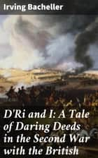 D'Ri and I: A Tale of Daring Deeds in the Second War with the British - Being the Memoirs of Colonel Ramon Bell, U.S.A ebook by