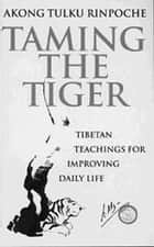 Taming The Tiger ebook by Akong Tulku Rinpoche