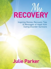 My Recovery: Inspiring Stories, Recovery Tips and Messages of Hope from Eating Disorder Survivors ebook by Julie Parker