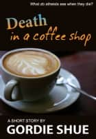 Death in a Coffee Shop ebook by Gordie Shue
