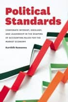 Political Standards - Corporate Interest, Ideology, and Leadership in the Shaping of Accounting Rules for the Market Economy ebook by Karthik Ramanna