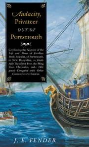 Audacity, Privateer Out of Portsmouth - Continuing the Account of the Life and Times of Geoffrey Frost, Mariner, of Portsmouth, in New Hampshire, as Faithfully Translated from the Ming Tsun Chronicles and Diligently Compared with other Contemporary Histories ebook by J. E. Fender