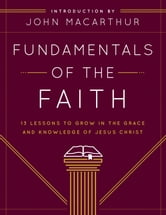 Fundamentals of the Faith - 13 Lessons to Grow in the Grace and Knowledge of Jesus Christ ebook by Grace Community Church