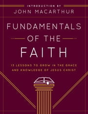 Fundamentals of the Faith - 13 Lessons to Grow in the Grace and Knowledge of Jesus Christ ebook by Grace Community Church,John F. MacArthur Jr.