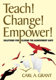Teach! Change! Empower! - Solutions for Closing the Achievement Gaps ebook by Carl A. Grant