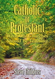 Catholic or Protestant - What Our Churches Should Be Teaching ebook by Steve Childers