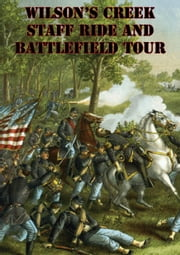 Wilson's Creek Staff Ride And Battlefield Tour [Illustrated Edition] ebook by Major George E. Knapp