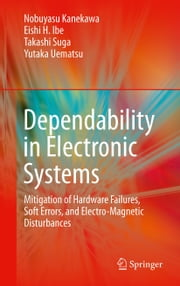 Dependability in Electronic Systems - Mitigation of Hardware Failures, Soft Errors, and Electro-Magnetic Disturbances ebook by Nobuyasu Kanekawa,Eishi H. Ibe,Takashi Suga,Yutaka Uematsu