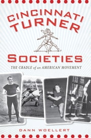 Cincinnati Turner Societies - The Cradle of an American Movement ebook by Dann Woellert