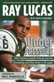 Under Pressure - How Playing Football Almost Cost Me Everything and Why I'd Do It All Again ebook by Ray Lucas,David Seigerman,Bill Parcells
