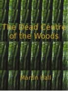 The Dead Centre of the Woods ebook by Martin Hall