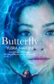Butterfly - From Refugee to Olympian, My Story of Rescue, Hope, and Triumph ebook by Yusra Mardini