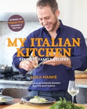 My Italian Kitchen - Favorite Family Recipes from the Winner of MasterChef Season 4 on FOX ebook by Luca Manfé