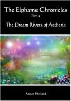 The Elphame Chronicles - part 4 - The Dream Rivers of Aetheria ebook by Adrian Holland