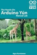 The Hands-on Arduino Yún Manual Lab ebook by Agus Kurniawan
