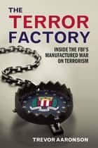 The Terror Factory - Inside the FBI's Maufactured War on Terrorism ebook by