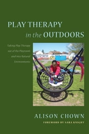 Play Therapy in the Outdoors - Taking Play Therapy out of the Playroom and into Natural Environments ebook by Alison Chown,Sara Knight