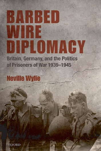 Barbed Wire Diplomacy - Britain, Germany, and the Politics of Prisoners of War 1939-1945 ebook by Neville Wylie