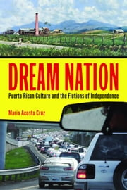 Dream Nation: Puerto Rican Culture and the Fictions of Independence ebook by Acosta Cruz, Maria