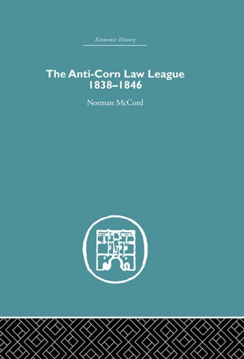 The Anti-Corn Law League - 1838-1846 ebook by Norman McCord