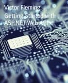 Getting Started with ASP.NET Web API ebook by Victor Fleming