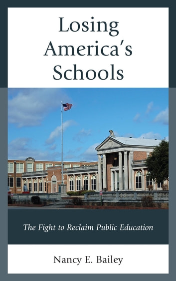 Losing America's Schools - The Fight to Reclaim Public Education ebook by Nancy E. Bailey