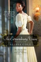 An Extraordinary Union - An Epic Love Story of the Civil War ebook by Alyssa Cole