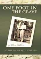 ONE FOOT IN THE GRAVE MY LIFE ON AN ARTIFICIAL LEG ebook by Don Addor