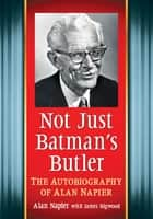 Not Just Batman's Butler - The Autobiography of Alan Napier ebook by