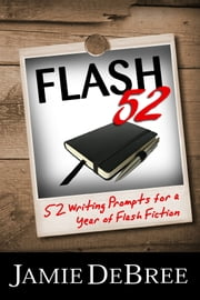 ebook Flash 52: 52 Writing Prompts for a Year of Flash Fiction de Jamie DeBree