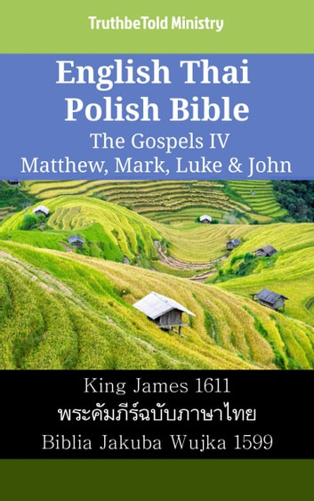 English Thai Polish Bible - The Gospels IV - Matthew, Mark, Luke & John - King James 1611 - พระคัมภีร์ฉบับภาษาไทย - Biblia Jakuba Wujka 1599 ebook by TruthBeTold Ministry