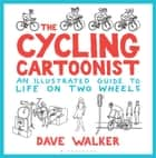 The Cycling Cartoonist - An Illustrated Guide to Life on Two Wheels ebook by Dave Walker