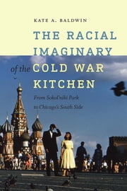 The Racial Imaginary of the Cold War Kitchen - From Sokol'niki Park to Chicago's South Side ebook by Kate A. Baldwin