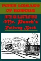 MR. PUNCH'S RAILWAY BOOK (WITH 160 ILLUSTRATIONS) ebook by John Alexander Hammerton