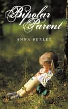 Bipolar Parent ebook by Anna Burley
