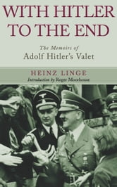 With Hitler to the End - The Memoirs of Adolf Hitler's Valet ebook by Heinz  Linge