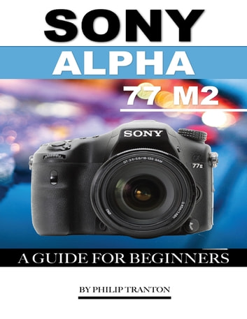 Sony Alpha 77 M2: A Guide for Beginners ebook by Philip Tranton