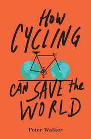How Cycling Can Save the World ebook by Peter Walker