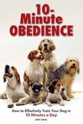 10 Minute Obedience - How to Effectively Train Your Dog in 10 Minutes a Day ebook by Amy Dahl