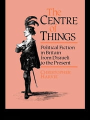 The Centre of Things - Political Fiction in Britain from Disraeli to the Present ebook by Christopher Harvie