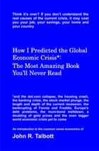 How I Predicted the Global Economic Crisis*: The Most Amazing Book You'll Never Read ebook by John R. Talbott
