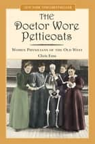 Doctor Wore Petticoats - Women Physicians of the Old West ebook by Chris Enss