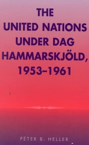 The United Nations under Dag Hammarskjold, 1953-1961 ebook by Peter B. Heller