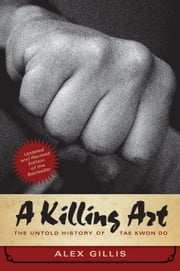 A Killing Art - The Untold History of Tae Kwon Do, Updated and Revised ebook by Alex Gillis