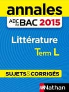 Annales ABC du BAC 2015 Littérature Term L ebook by Sylvia Roustant, Françoise Cahen-Pinon