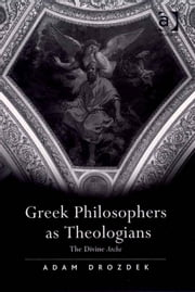 Greek Philosophers as Theologians - The Divine Arche ebook by Dr Adam Drozdek