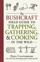 The Bushcraft Field Guide to Trapping, Gathering, and Cooking in the Wild ebook by Dave Canterbury