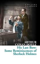 His Last Bow: Some Reminiscences of Sherlock Holmes (Collins Classics) ebook by Sir Arthur Conan Doyle