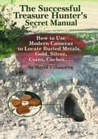 The Successful Treasure Hunter's Secret Manual: How to Use Modern Cameras to Locate Buried Metals, Gold, Silver, Coins, Caches... ebook by David Villanueva