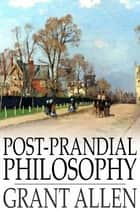 Post-Prandial Philosophy ebook by Grant Allen